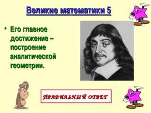 Великие математики 5 Его главное достижение – построение аналитической геомет