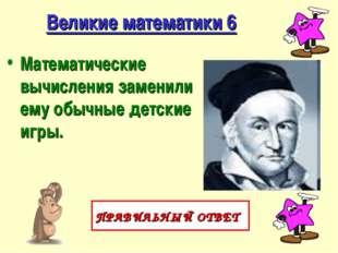 Великие математики 6 Математические вычисления заменили ему обычные детские и
