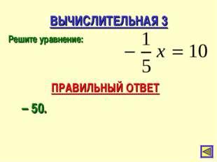 ВЫЧИСЛИТЕЛЬНАЯ 3 Решите уравнение: ПРАВИЛЬНЫЙ ОТВЕТ – 50.