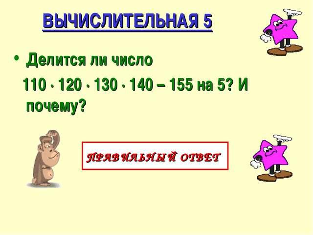 ВЫЧИСЛИТЕЛЬНАЯ 5 Делится ли число 110 ∙ 120 ∙ 130 ∙ 140 – 155 на 5? И почему?...