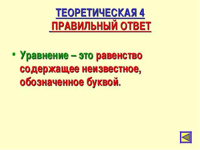 ТЕОРЕТИЧЕСКАЯ 4 ПРАВИЛЬНЫЙ ОТВЕТ Уравнение – это равенство содержащее неизвес...