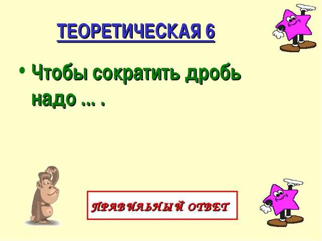 ТЕОРЕТИЧЕСКАЯ 6 Чтобы сократить дробь надо ... . ПРАВИЛЬНЫЙ ОТВЕТ