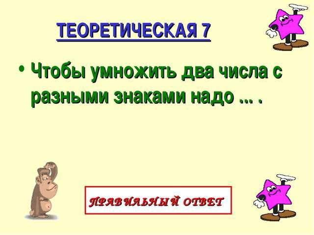 ТЕОРЕТИЧЕСКАЯ 7 Чтобы умножить два числа с разными знаками надо ... . ПРАВИЛЬ...