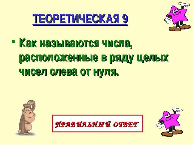 ТЕОРЕТИЧЕСКАЯ 9 Как называются числа, расположенные в ряду целых чисел слева...
