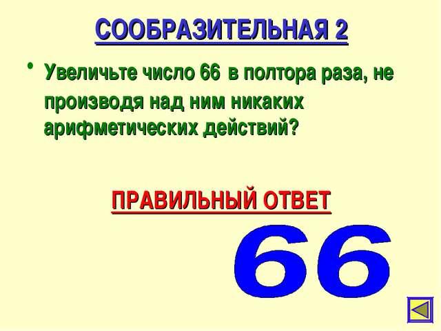 СООБРАЗИТЕЛЬНАЯ 2 Увеличьте число 66 в полтора раза, не производя над ним ник...