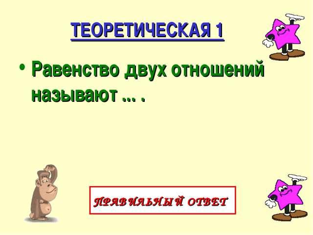 ТЕОРЕТИЧЕСКАЯ 1 Равенство двух отношений называют ... . ПРАВИЛЬНЫЙ ОТВЕТ