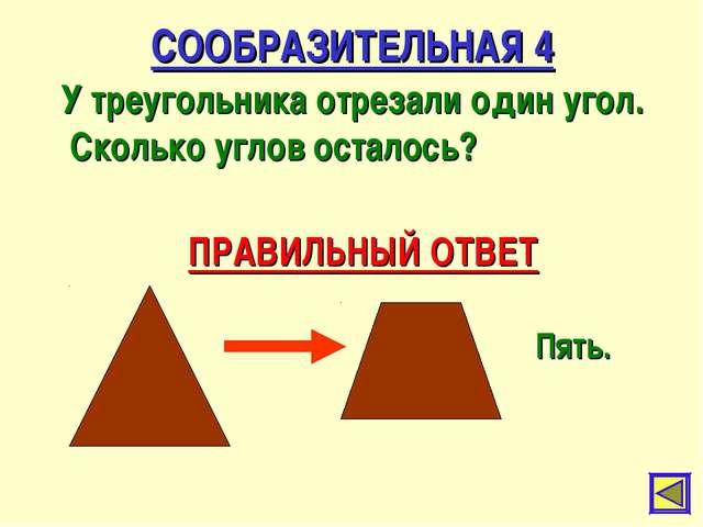 СООБРАЗИТЕЛЬНАЯ 4 У треугольника отрезали один угол. Сколько углов осталось?...