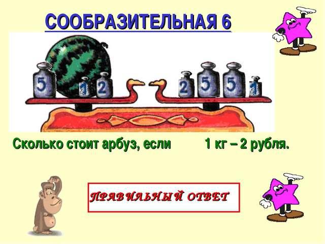 СООБРАЗИТЕЛЬНАЯ 6 ПРАВИЛЬНЫЙ ОТВЕТ Сколько стоит арбуз, если 1 кг – 2 рубля.