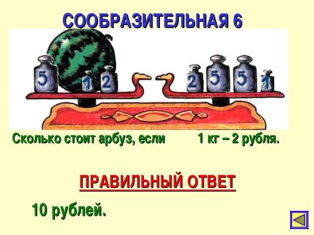 СООБРАЗИТЕЛЬНАЯ 6 ПРАВИЛЬНЫЙ ОТВЕТ 10 рублей. Сколько стоит арбуз, если 1 кг...