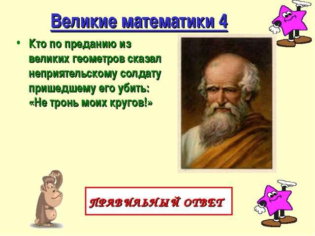 Великие математики 4 Кто по преданию из великих геометров сказал неприятельск...
