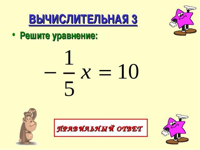 ВЫЧИСЛИТЕЛЬНАЯ 3 Решите уравнение: ПРАВИЛЬНЫЙ ОТВЕТ