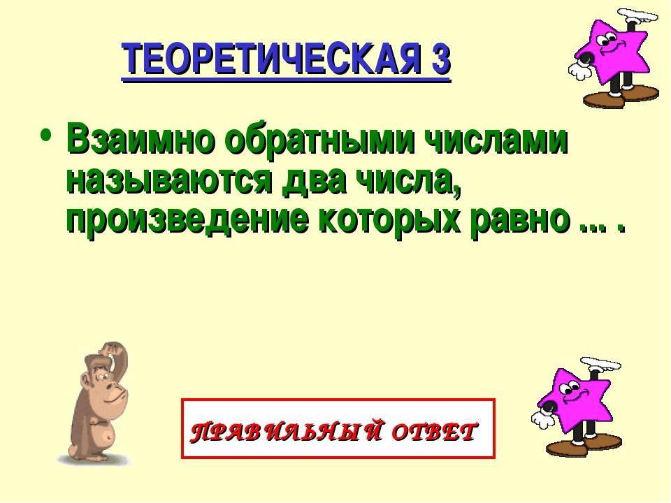 ТЕОРЕТИЧЕСКАЯ 3 Взаимно обратными числами называются два числа, произведение...