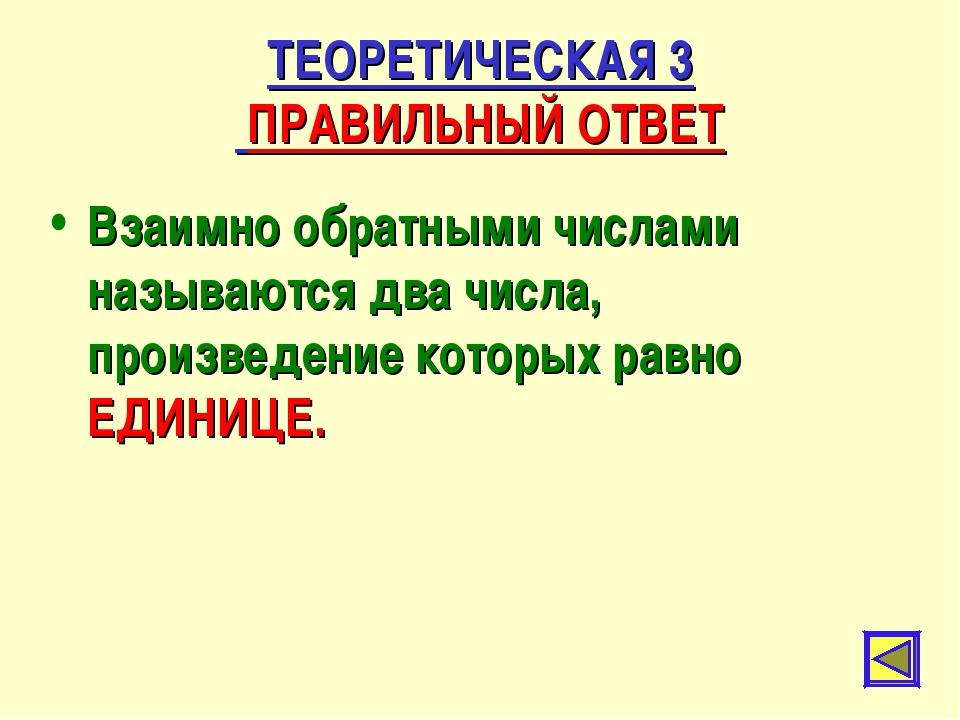 ТЕОРЕТИЧЕСКАЯ 3 ПРАВИЛЬНЫЙ ОТВЕТ Взаимно обратными числами называются два чис...