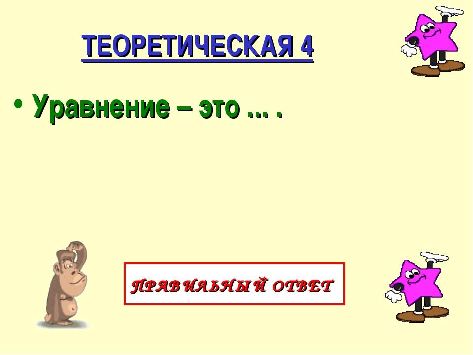 ТЕОРЕТИЧЕСКАЯ 4 Уравнение – это ... . ПРАВИЛЬНЫЙ ОТВЕТ