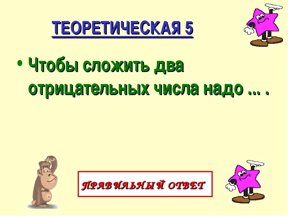 ТЕОРЕТИЧЕСКАЯ 5 Чтобы сложить два отрицательных числа надо ... . ПРАВИЛЬНЫЙ О...