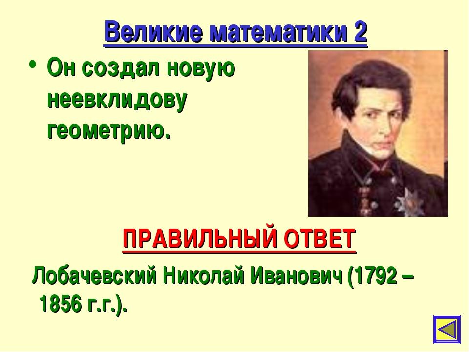 Великие математики 2 Он создал новую неевклидову геометрию. ПРАВИЛЬНЫЙ ОТВЕТ...