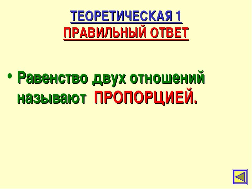 ТЕОРЕТИЧЕСКАЯ 1 ПРАВИЛЬНЫЙ ОТВЕТ Равенство двух отношений называют ПРОПОРЦИЕЙ.