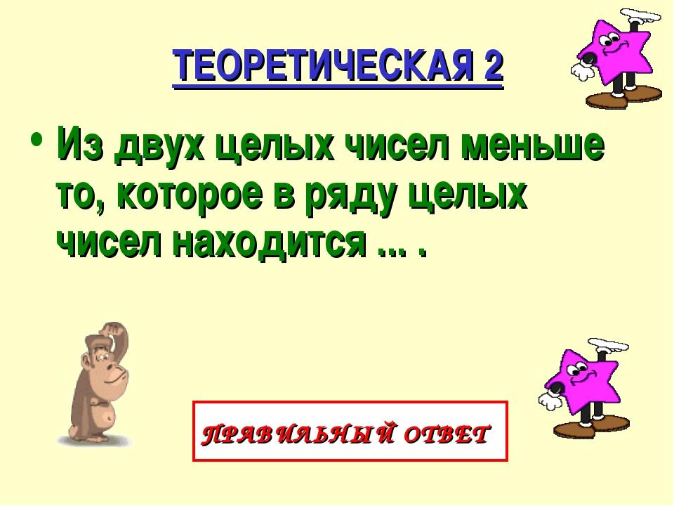 ТЕОРЕТИЧЕСКАЯ 2 Из двух целых чисел меньше то, которое в ряду целых чисел нах...