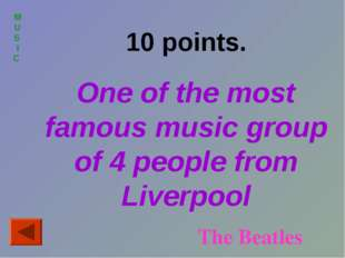 MUS I C 10 points. One of the most famous music group of 4 people from Liverp