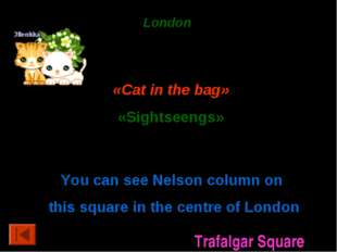 London 50 points. «Cat in the bag» «Sightseengs» 20 points. You can see Nelso