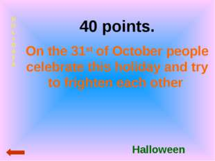 HOLIDAYS 40 points. On the 31st of October people celebrate this holiday and