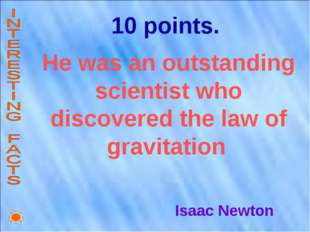 10 points. He was an outstanding scientist who discovered the law of gravitat