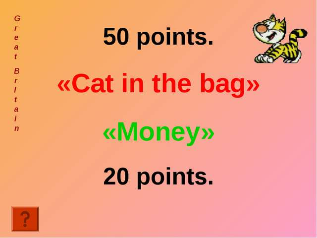 50 points. «Cat in the bag» «Money» 20 points. Great Br I tain
