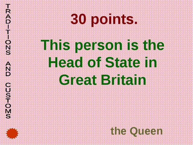 30 points. This person is the Head of State in Great Britain the Queen