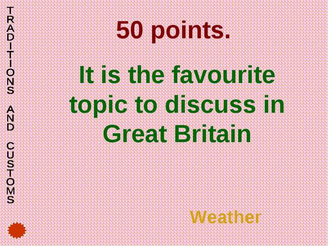 50 points. It is the favourite topic to discuss in Great Britain Weather