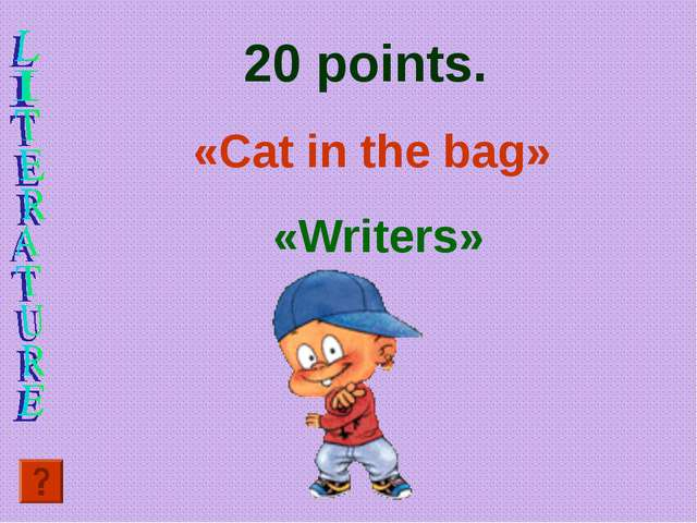 20 points. «Cat in the bag» «Writers»
