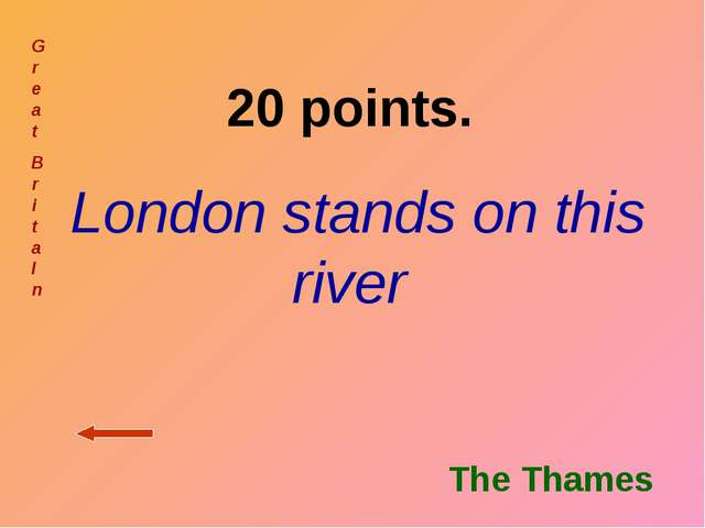 20 points. London stands on this river Gr ea t Br i t a I n The Thames