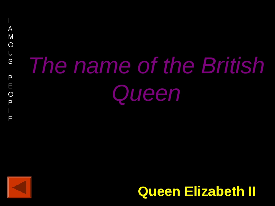 FAMOUS PEOPLE 20 points. The name of the British Queen Queen Elizabeth II
