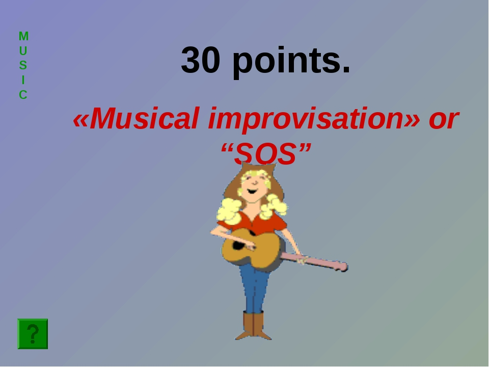 "MUSIC 30 points. «Musical improvisation» or ""SOS"""