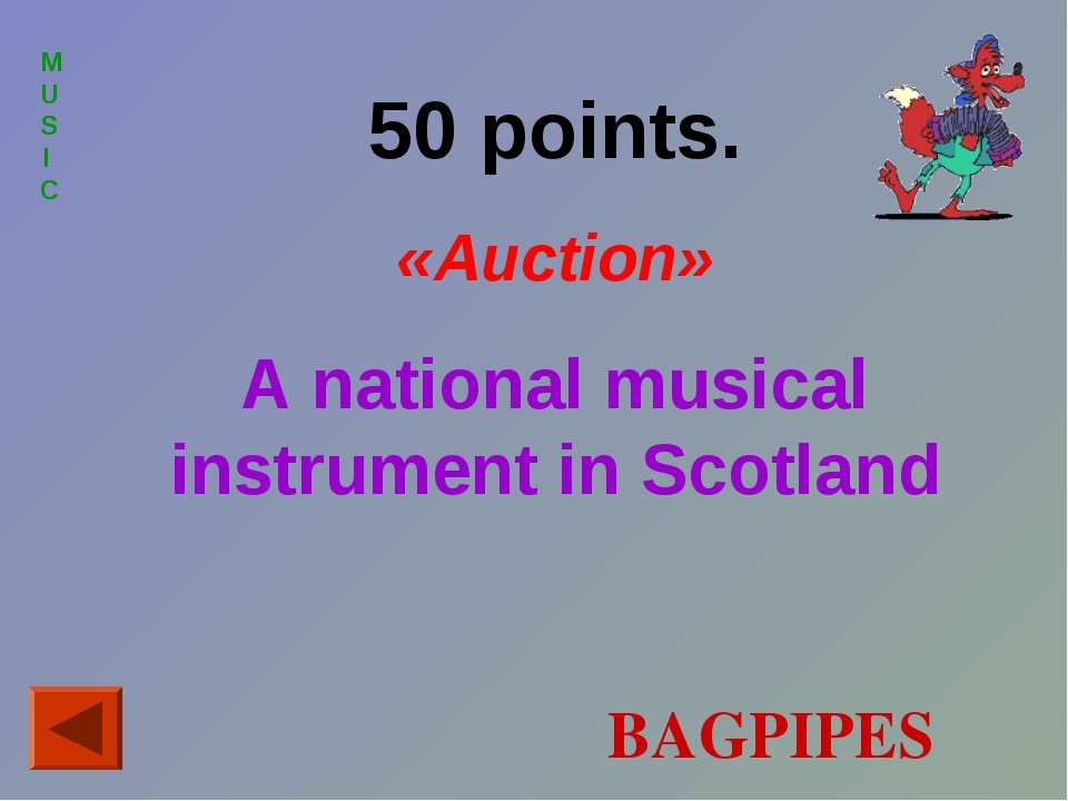 MUSIC 50 points. «Auction» A national musical instrument in Scotland BAGPIPES