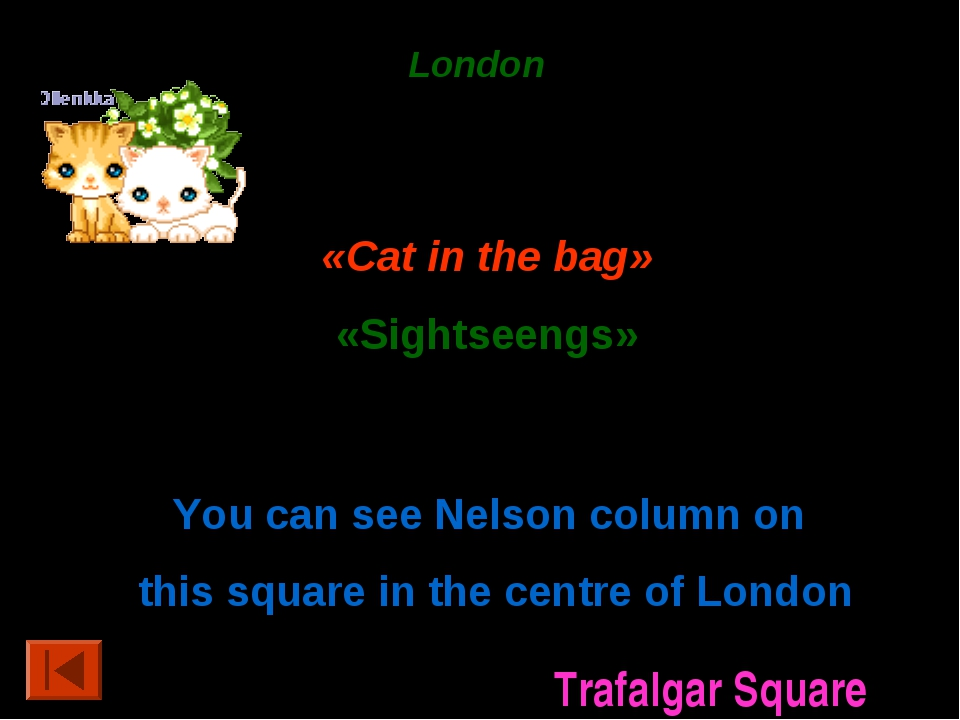 London 50 points. «Cat in the bag» «Sightseengs» 20 points. You can see Nelso...
