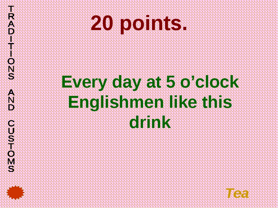 20 points. Every day at 5 o'clock Englishmen like this drink Tea