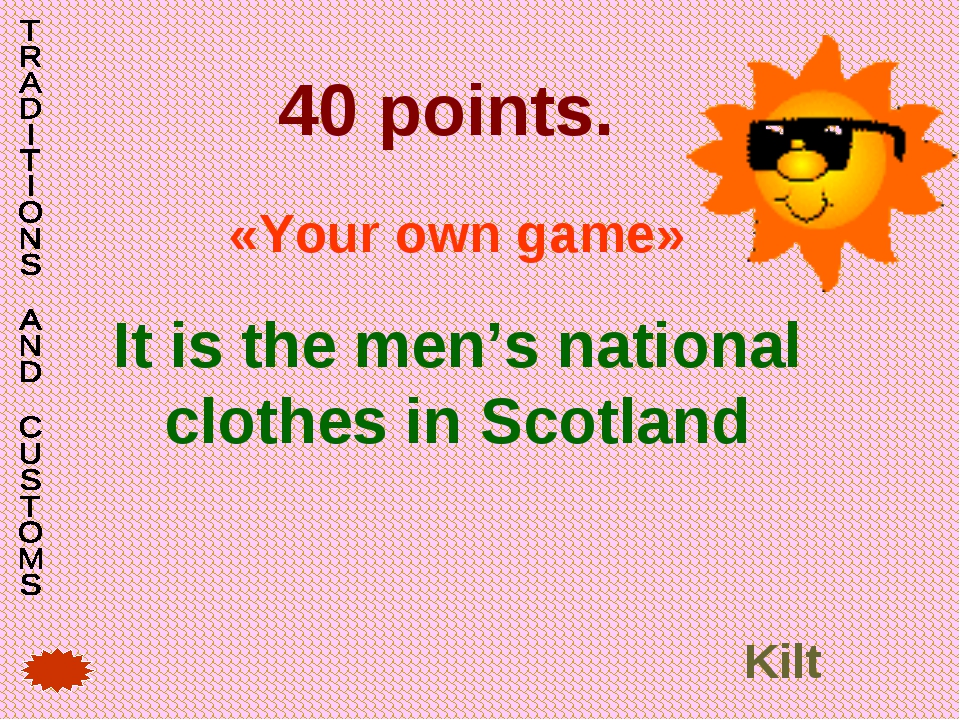 40 points. «Your own game» It is the men's national clothes in Scotland Kilt