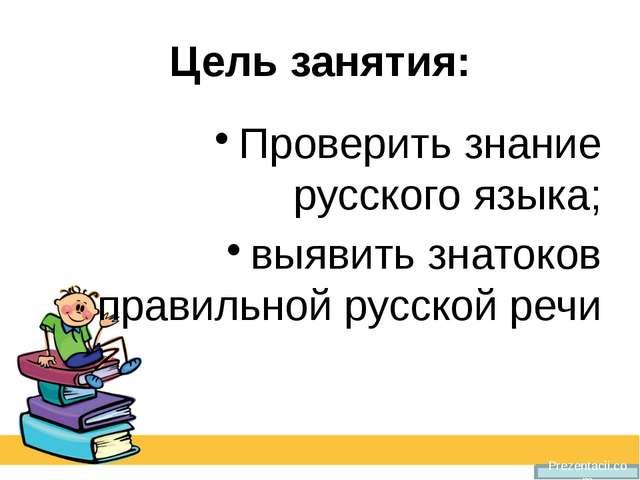 Цель занятия: Проверить знание русского языка; выявить знатоков правильной ру...