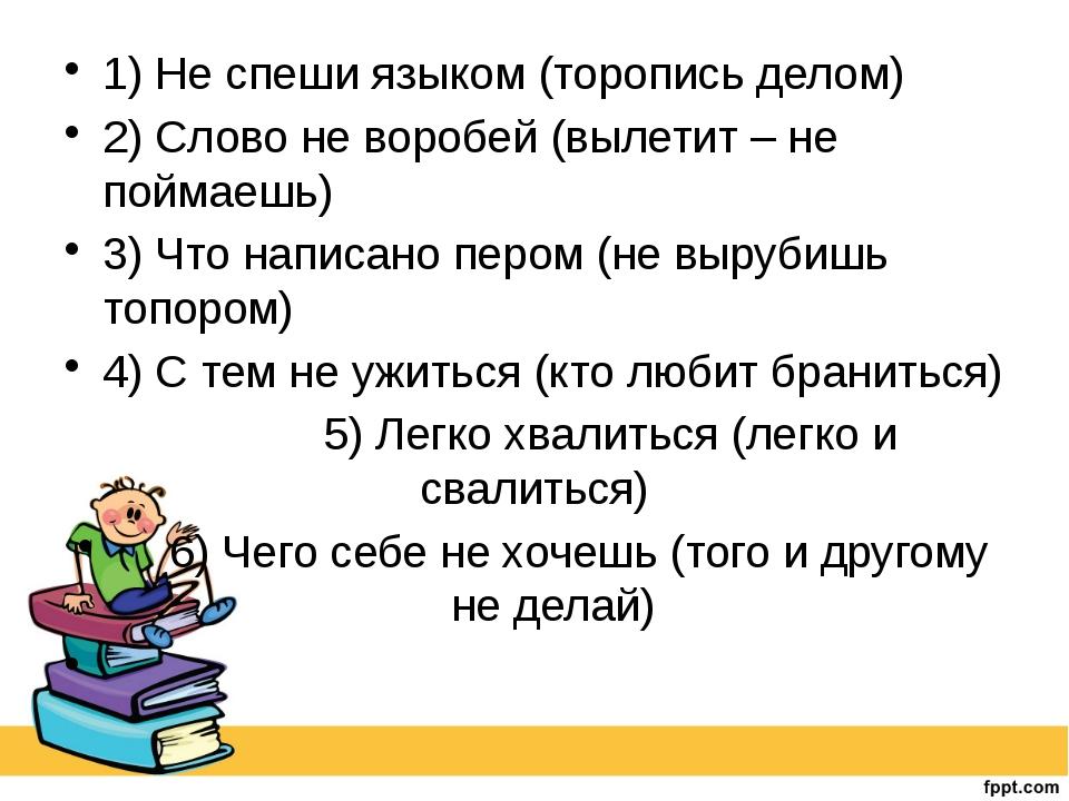 1) Не спеши языком (торопись делом) 2) Слово не воробей (вылетит – не поймае...