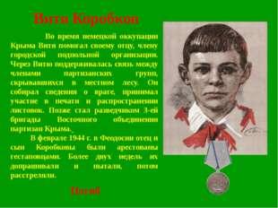 Витя Коробков Во время немецкой оккупации Крыма Витя помогал своему отцу, чле