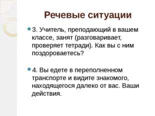 Речевые ситуации 3. Учитель, преподающий в вашем классе, занят (разговаривает