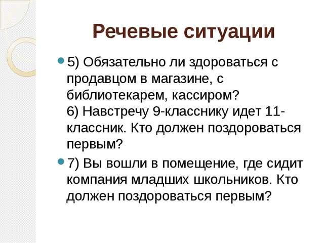 Речевые ситуации 5) Обязательно ли здороваться с продавцом в магазине, с библ...
