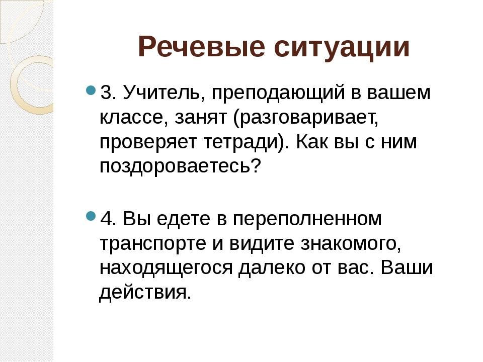 Речевые ситуации 3. Учитель, преподающий в вашем классе, занят (разговаривает...