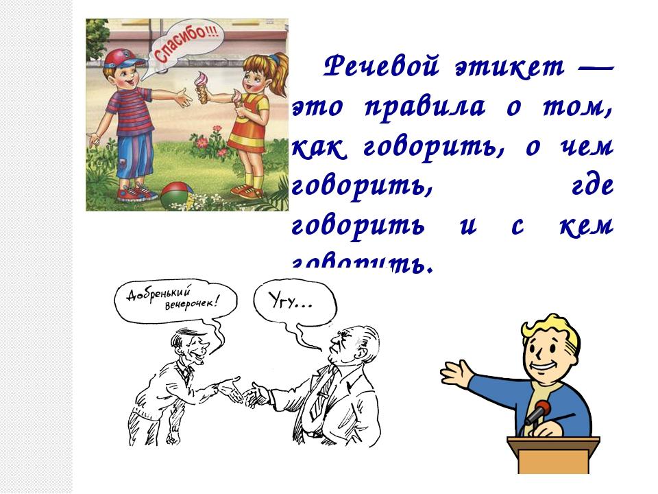 Речевой этикет — это правила о том, как говорить, о чем говорить, где говори...