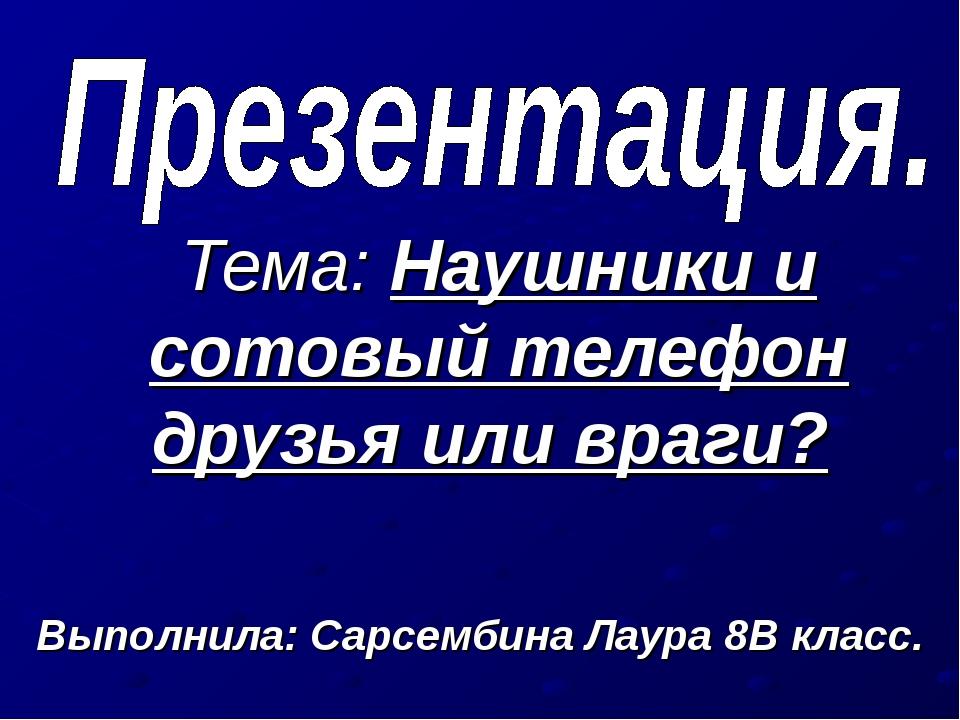 Тема: Наушники и сотовый телефон друзья или враги? Выполнила: Сарсембина Лаур...