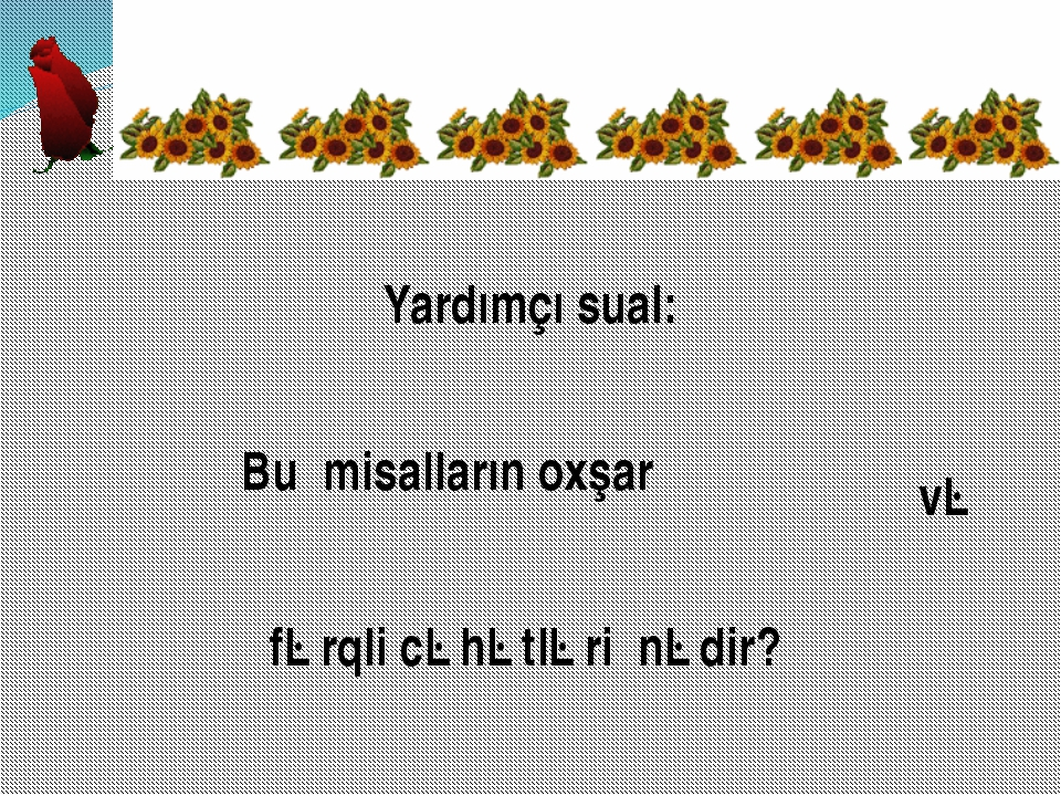 Yardımçı sual: Bu misalların oxşar və fərqli cəhətləri nədir?