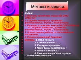 Методы и задачи. Задачи: 1. Изучить коллектив класса 6В.(2012- 2013уч.г) 2. С