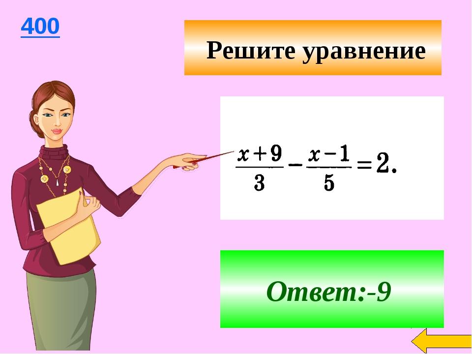 Ответ:-9 400 Решите уравнение