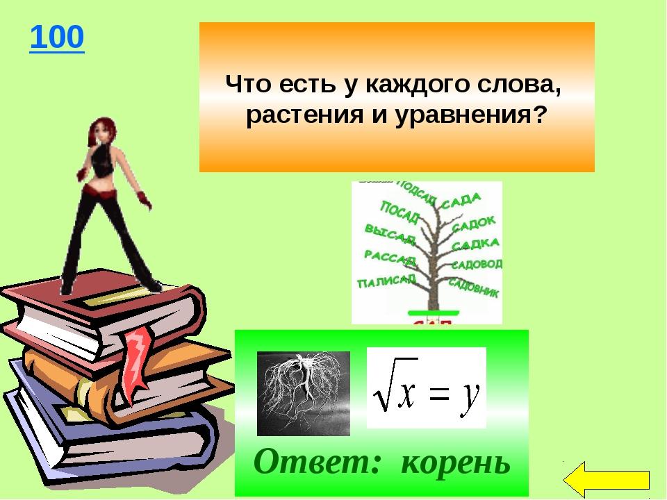 Что есть у каждого слова, растения и уравнения? 100 Ответ: корень