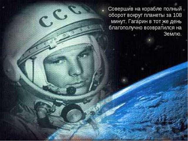 Совершив на корабле полный оборот вокруг планеты за 108 минут, Гагарин в тот...